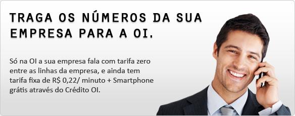 TRAGA OS NÚMEROS DA SUA EMPRESA PARA A OI. - Só na OI a sua empresa fala com tarifa zero entre as linhas da empresa, e ainda tem tarifa fixa de R$ 0,22/ minuto + Smartphone grátis através do Crédito OI.